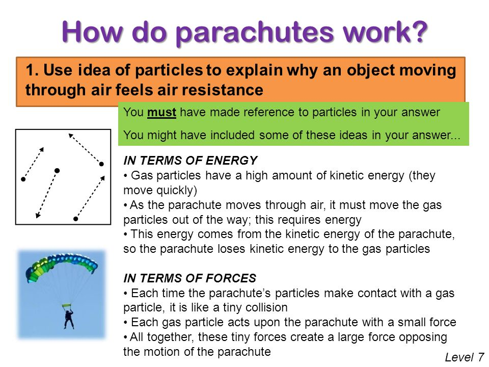 How do parachutes work? Level 7 Consider the particles in a gas 1. Use idea of particles to explain why an object moving through air feels air resista