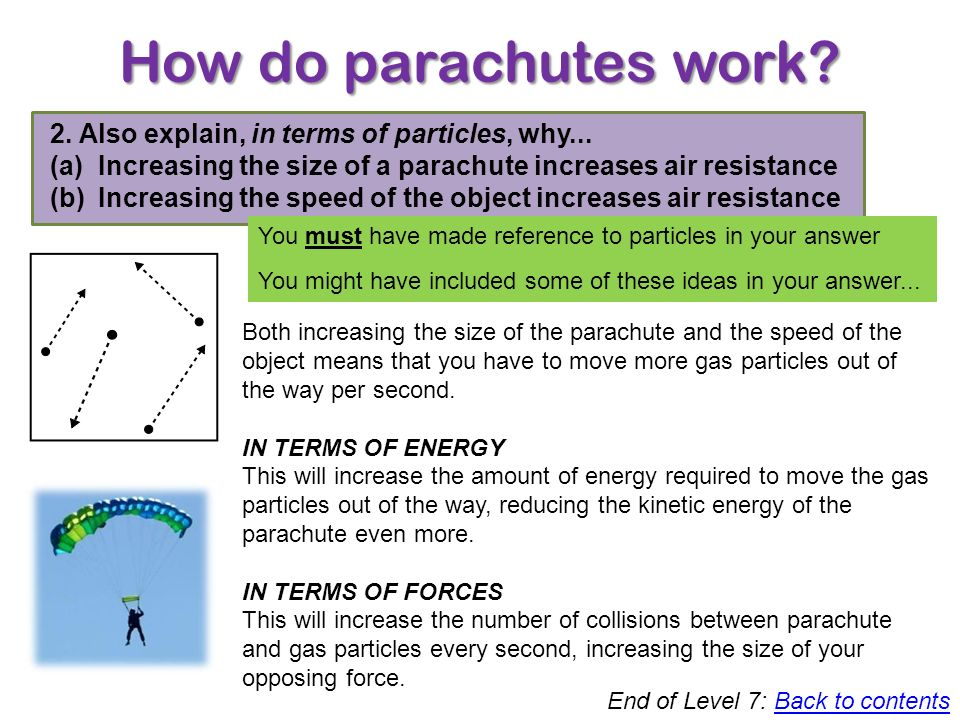 How do parachutes work? Level 7 1. Use idea of particles to explain why an object moving through air feels air resistance You must have made reference