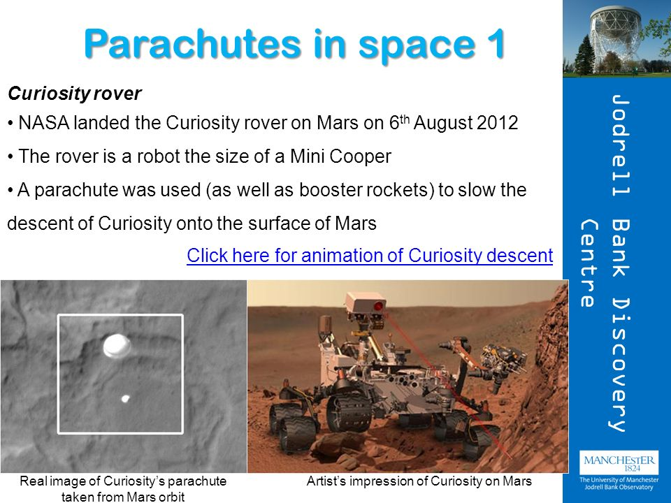 Click here for animation of Curiosity descent Curiosity rover NASA landed the Curiosity rover on Mars on 6 th August 2012 The rover is a robot the size of a Mini Cooper A parachute was used (as well as booster rockets) to slow the descent of Curiosity onto the surface of Mars Parachutes in space 1 Real image of Curiositys parachute taken from Mars orbit Artists impression of Curiosity on Mars Jodrell Bank Discovery Centre