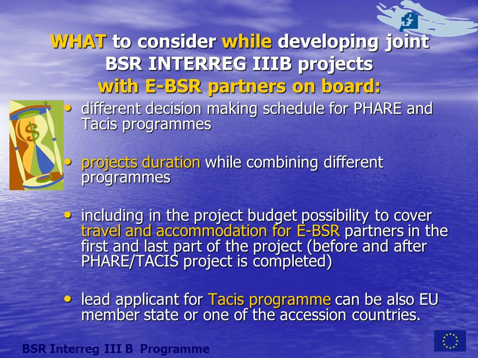 WHAT to consider while developing joint BSR INTERREG IIIB projects with E-BSR partners on board: different decision making schedule for PHARE and Tacis programmes different decision making schedule for PHARE and Tacis programmes projects duration while combining different programmes projects duration while combining different programmes including in the project budget possibility to cover travel and accommodation for E-BSR partners in the first and last part of the project (before and after PHARE/TACIS project is completed) including in the project budget possibility to cover travel and accommodation for E-BSR partners in the first and last part of the project (before and after PHARE/TACIS project is completed) lead applicant for Tacis programme can be also EU member state or one of the accession countries.