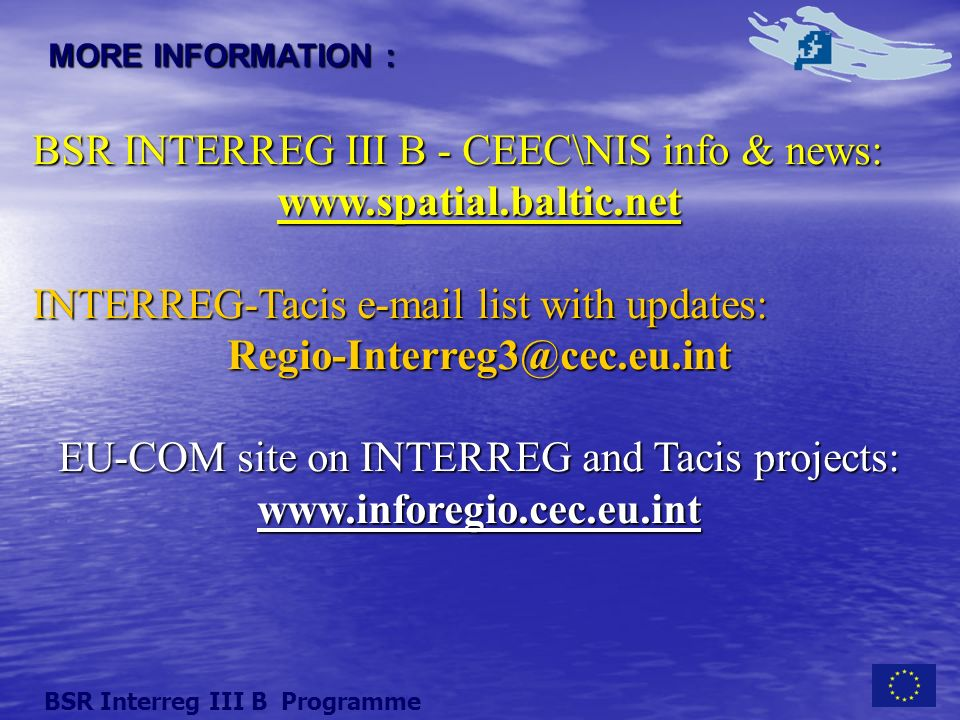 MORE INFORMATION : BSR INTERREG III B - CEEC\NIS info & news: www.spatial.baltic.net INTERREG-Tacis e-mail list with updates: Regio-Interreg3@cec.eu.int EU-COM site on INTERREG and Tacis projects: www.inforegio.cec.eu.int BSR Interreg III B Programme