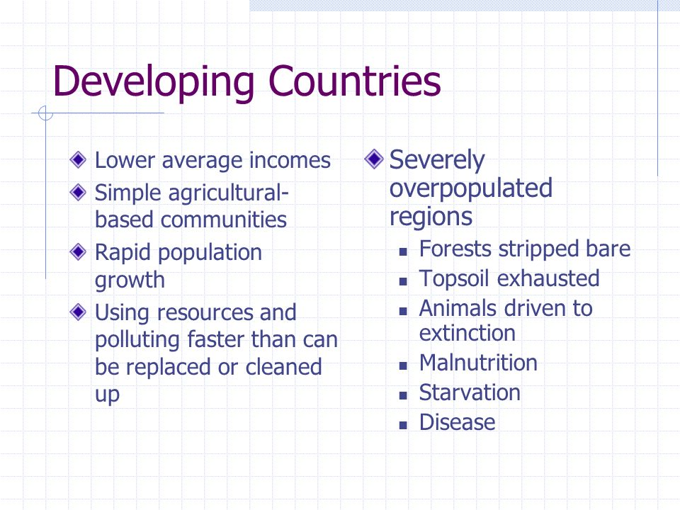 Developing Countries Lower average incomes Simple agricultural- based communities Rapid population growth Using resources and polluting faster than ca