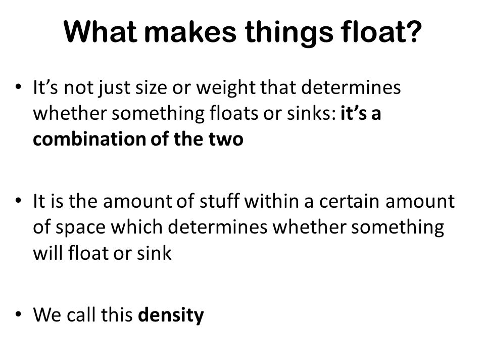 Its not just size or weight that determines whether something floats or sinks Ships float even though they are very big and very heavy! What makes thi