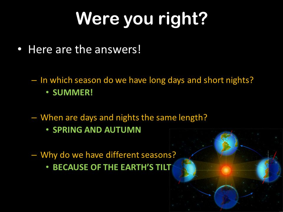 Discuss your answers to the questions – In which season do we have long days and short nights? – When are days and nights the same length? – Why do we