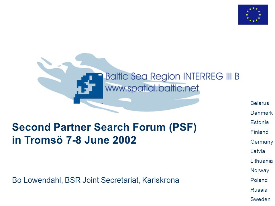 Second Partner Search Forum (PSF) in Tromsö 7-8 June 2002 Bo Löwendahl, BSR Joint Secretariat, Karlskrona Belarus Denmark Estonia Finland Germany Latvia Lithuania Norway Poland Russia Sweden