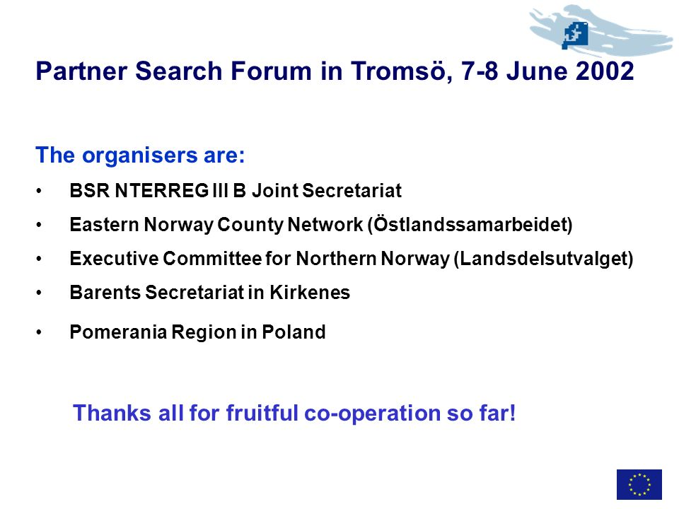 Partner Search Forum in Tromsö, 7-8 June 2002 The organisers are: BSR NTERREG III B Joint Secretariat Eastern Norway County Network (Östlandssamarbeidet) Executive Committee for Northern Norway (Landsdelsutvalget) Barents Secretariat in Kirkenes Pomerania Region in Poland Thanks all for fruitful co-operation so far!