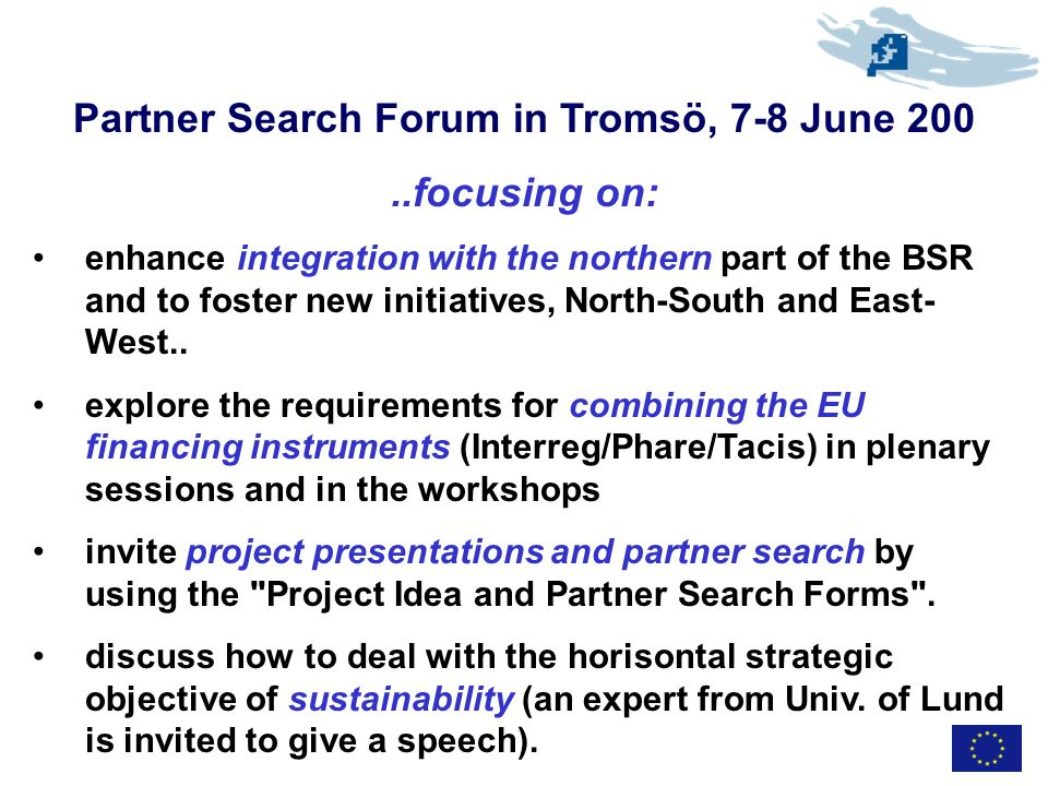 Partner Search Forum in Tromsö, 7-8 June 200..focusing on: enhance integration with the northern part of the BSR and to foster new initiatives, North-South and East- West..