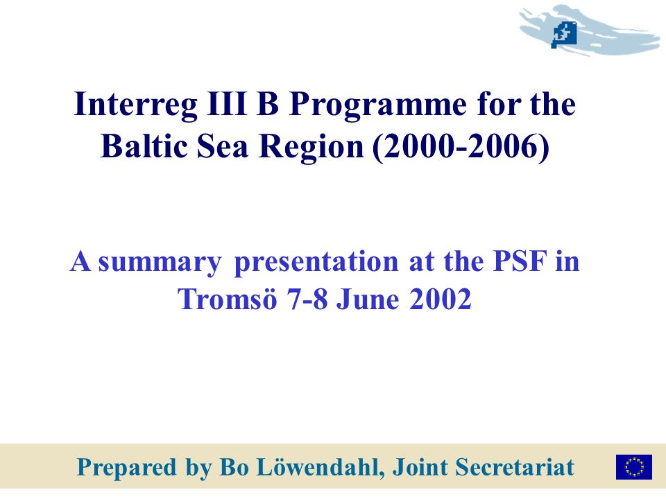 Prepared by Bo Löwendahl, Joint Secretariat Interreg III B Programme for the Baltic Sea Region (2000-2006) A summary presentation at the PSF in Tromsö 7-8 June 2002