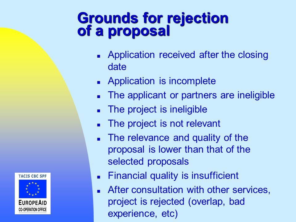 Grounds for rejection of a proposal n Application received after the closing date n Application is incomplete n The applicant or partners are ineligib