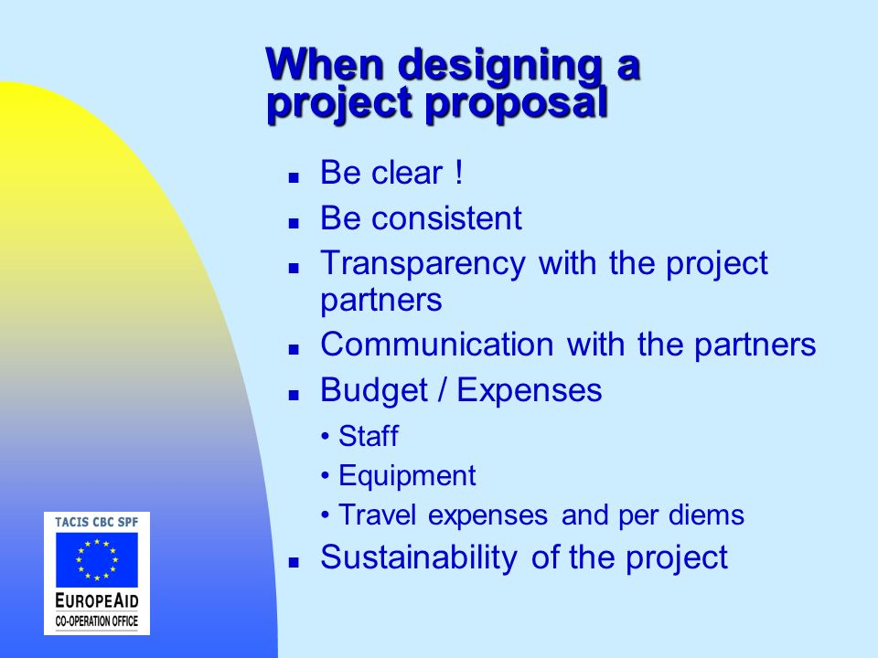 When designing a project proposal n Be clear ! n Be consistent n Transparency with the project partners n Communication with the partners n Budget / E