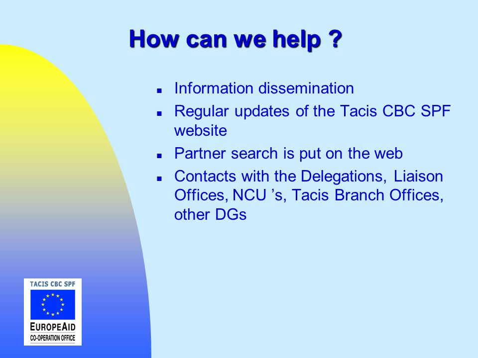 How can we help ? n Information dissemination n Regular updates of the Tacis CBC SPF website n Partner search is put on the web n Contacts with the De