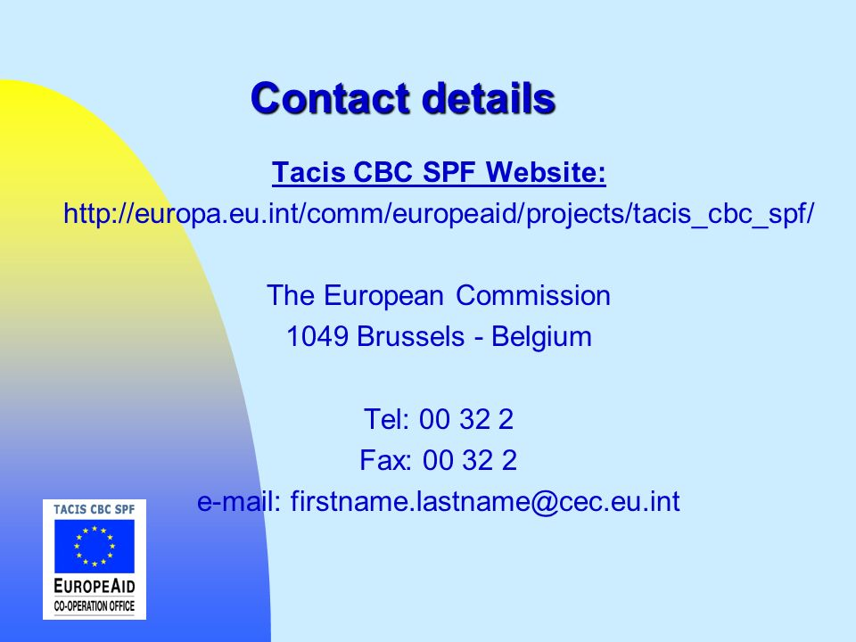 Contact details Tacis CBC SPF Website: http://europa.eu.int/comm/europeaid/projects/tacis_cbc_spf/ The European Commission 1049 Brussels - Belgium Tel