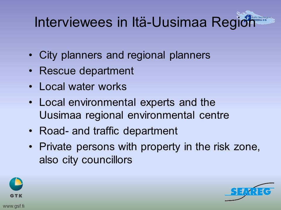 www.gsf.fi Interviewees in Itä-Uusimaa Region City planners and regional planners Rescue department Local water works Local environmental experts and the Uusimaa regional environmental centre Road- and traffic department Private persons with property in the risk zone, also city councillors
