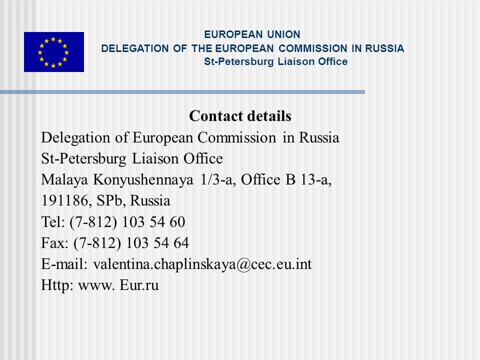 Contact details Delegation of European Commission in Russia St-Petersburg Liaison Office Malaya Konyushennaya 1/3-a, Office B 13-a, 191186, SPb, Russia Tel: (7-812) 103 54 60 Fax: (7-812) 103 54 64 E-mail: valentina.chaplinskaya@cec.eu.int Http: www.