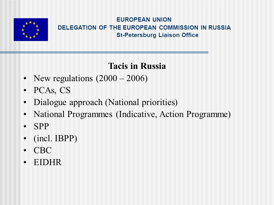 Tacis in Russia New regulations (2000 – 2006) PCAs, CS Dialogue approach (National priorities) National Programmes (Indicative, Action Programme) SPP (incl.