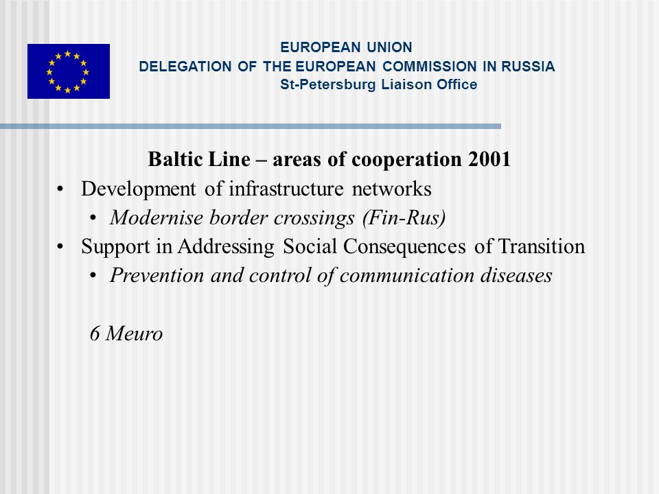 CBC – IP 2002 - 2003 Border Crossings Environmental protection (Kaliningrad, Karelia) Support to private sector (Northern e-Dimension; e-Karelia) RCBI SPF 02 - 4,5 Meuro 03 – 5 Meuro EUROPEAN UNION DELEGATION OF THE EUROPEAN COMMISSION IN RUSSIA St-Petersburg Liaison Office