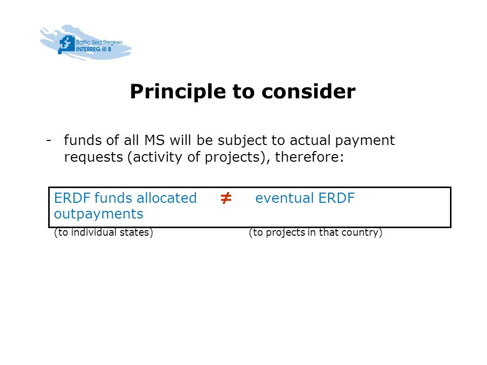 Principle to consider -funds of all MS will be subject to actual payment requests (activity of projects), therefore: ERDF funds allocated eventual ERDF outpayments (to individual states)(to projects in that country)