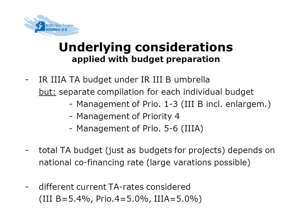 Underlying considerations applied with budget preparation - IR IIIA TA budget under IR III B umbrella but: separate compilation for each individual budget -Management of Prio.