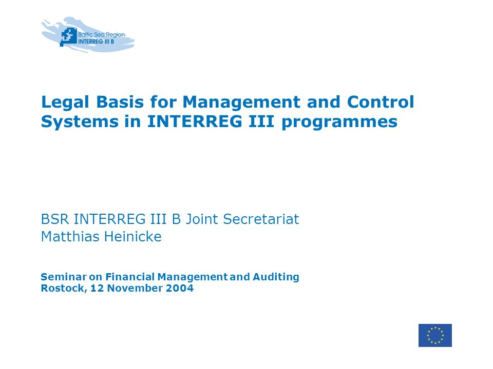Legal Basis for Management and Control Systems in INTERREG III programmes BSR INTERREG III B Joint Secretariat Matthias Heinicke Seminar on Financial Management and Auditing Rostock, 12 November 2004