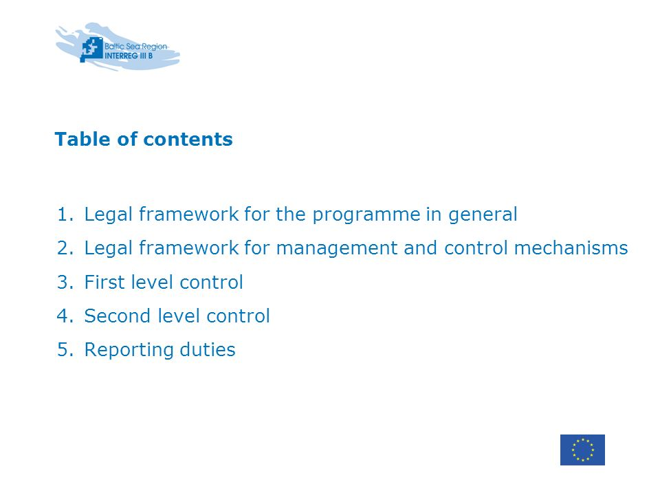 Table of contents 1.Legal framework for the programme in general 2.Legal framework for management and control mechanisms 3.First level control 4.Second level control 5.Reporting duties