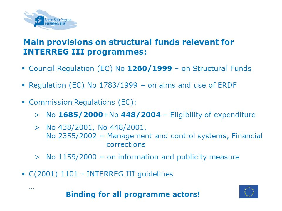 Main provisions on structural funds relevant for INTERREG III programmes: Council Regulation (EC) No 1260/1999 – on Structural Funds Regulation (EC) No 1783/1999 – on aims and use of ERDF Commission Regulations (EC): >No 1685/2000+No 448/2004 – Eligibility of expenditure >No 438/2001, No 448/2001, No 2355/2002 – Management and control systems, Financial corrections >No 1159/2000 – on information and publicity measure C(2001) INTERREG III guidelines … Binding for all programme actors!