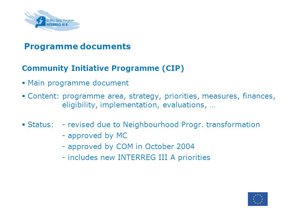 Programme documents Community Initiative Programme (CIP) Main programme document Content: programme area, strategy, priorities, measures, finances, eligibility, implementation, evaluations, … Status:- revised due to Neighbourhood Progr.