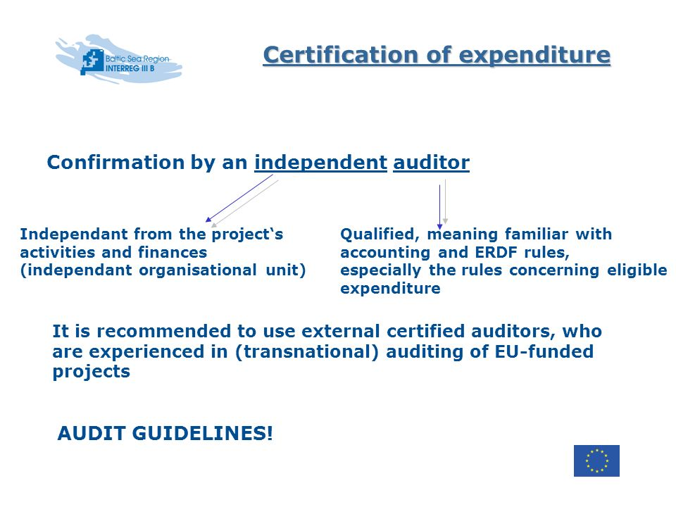 Certification of expenditure Confirmation by an independent auditor Independant from the projects activities and finances (independant organisational unit) Qualified, meaning familiar with accounting and ERDF rules, especially the rules concerning eligible expenditure It is recommended to use external certified auditors, who are experienced in (transnational) auditing of EU-funded projects AUDIT GUIDELINES!