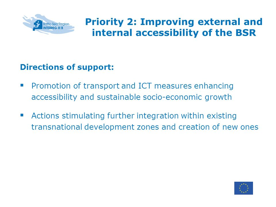 Priority 2: Improving external and internal accessibility of the BSR Directions of support: Promotion of transport and ICT measures enhancing accessibility and sustainable socio-economic growth Actions stimulating further integration within existing transnational development zones and creation of new ones