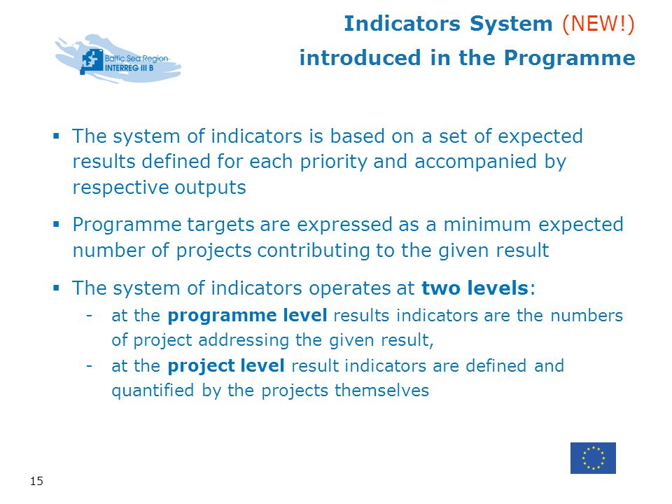 Indicators System (NEW!) introduced in the Programme 15 The system of indicators is based on a set of expected results defined for each priority and accompanied by respective outputs Programme targets are expressed as a minimum expected number of projects contributing to the given result The system of indicators operates at two levels: -at the programme level results indicators are the numbers of project addressing the given result, -at the project level result indicators are defined and quantified by the projects themselves