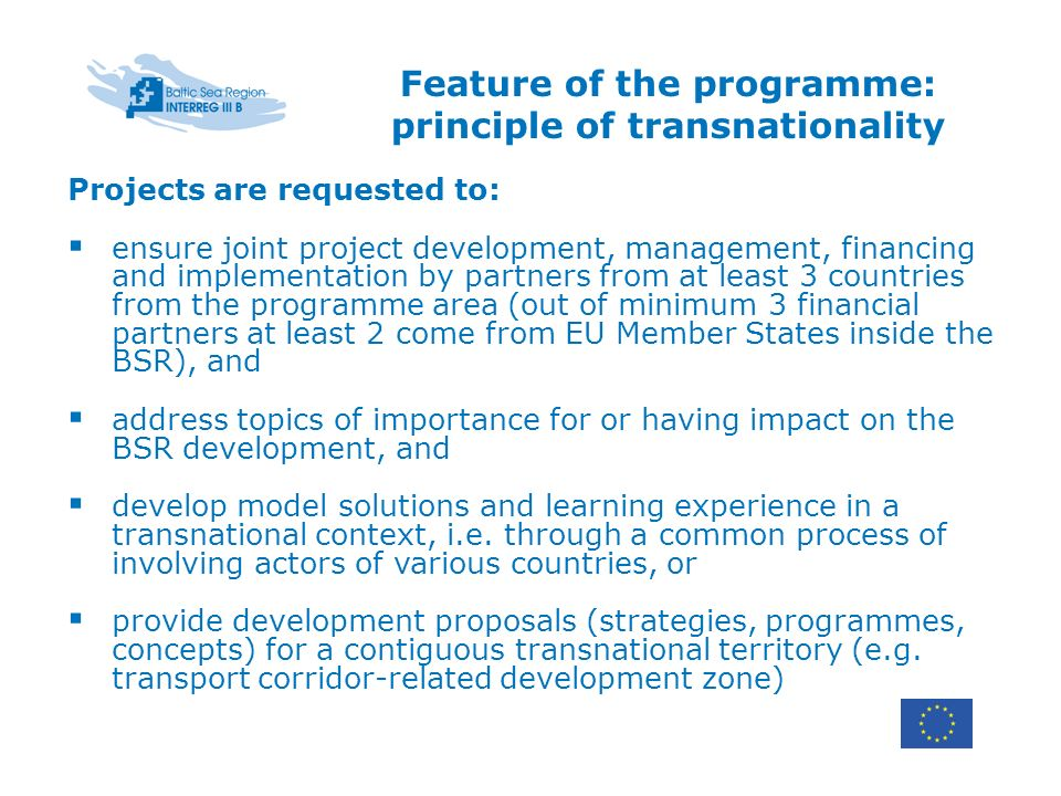 Feature of the programme: principle of transnationality Projects are requested to: ensure joint project development, management, financing and implementation by partners from at least 3 countries from the programme area (out of minimum 3 financial partners at least 2 come from EU Member States inside the BSR), and address topics of importance for or having impact on the BSR development, and develop model solutions and learning experience in a transnational context, i.e.