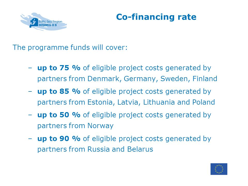 Co-financing rate The programme funds will cover: –up to 75 % of eligible project costs generated by partners from Denmark, Germany, Sweden, Finland –up to 85 % of eligible project costs generated by partners from Estonia, Latvia, Lithuania and Poland –up to 50 % of eligible project costs generated by partners from Norway –up to 90 % of eligible project costs generated by partners from Russia and Belarus