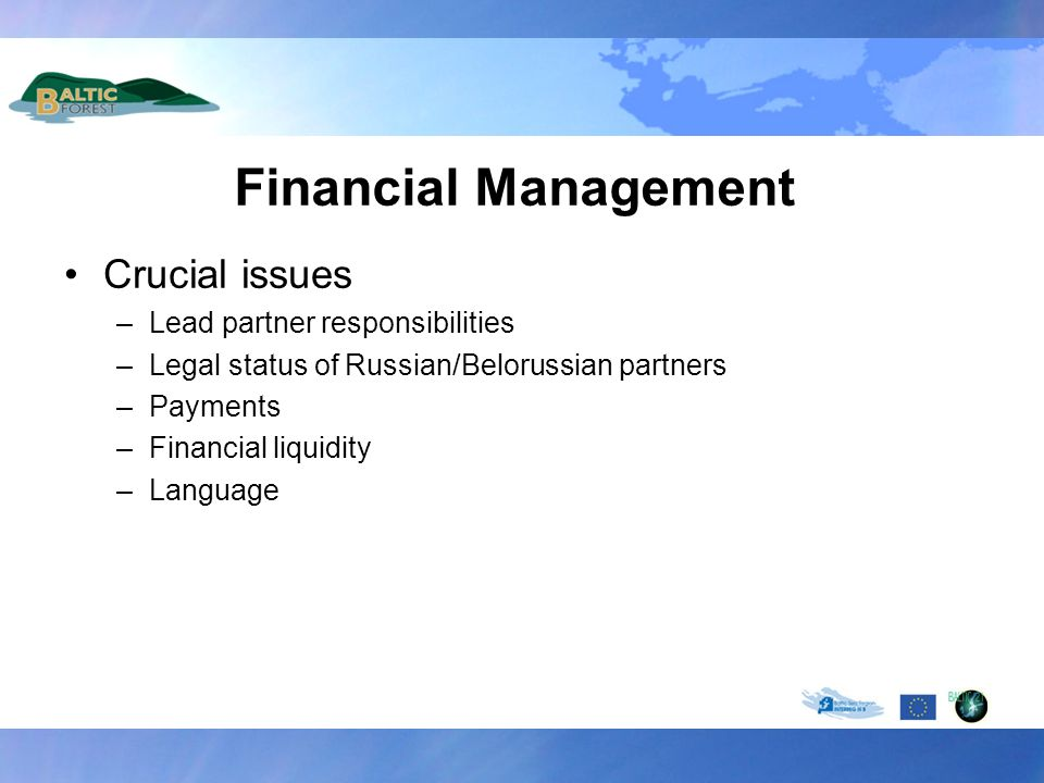 Financial Management Crucial issues –Lead partner responsibilities –Legal status of Russian/Belorussian partners –Payments –Financial liquidity –Langu