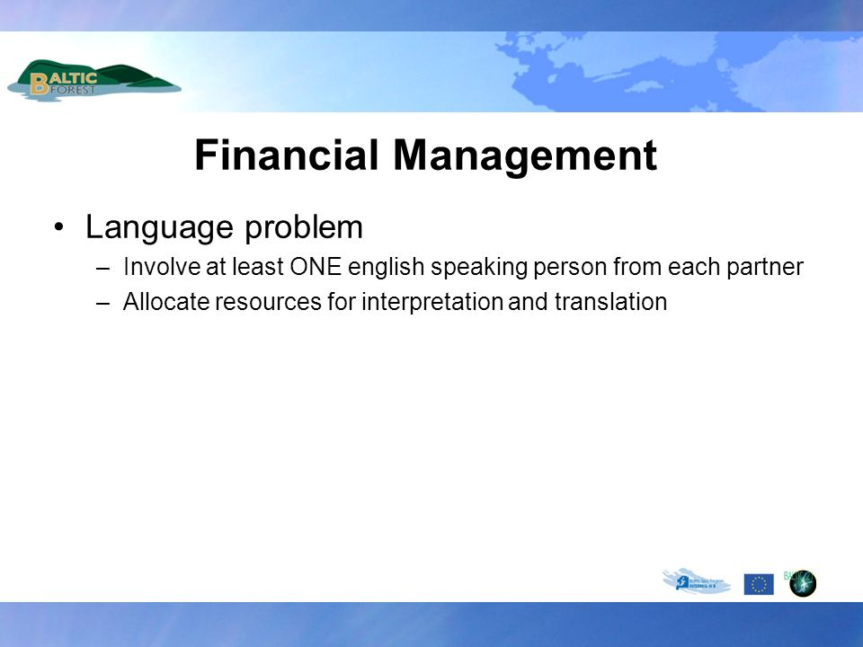 Financial Management Language problem –Involve at least ONE english speaking person from each partner –Allocate resources for interpretation and trans