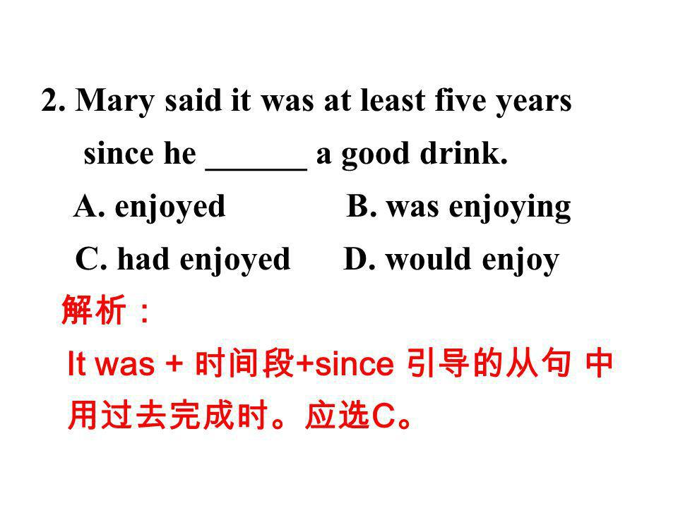 2. Mary said it was at least five years since he ______ a good drink.