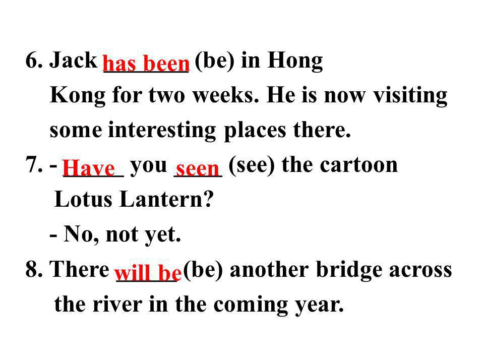 6. Jack _______ (be) in Hong Kong for two weeks. He is now visiting some interesting places there.