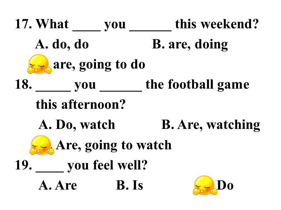 17. What ____ you ______ this weekend. A. do, do B.
