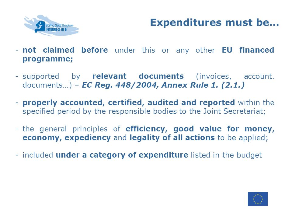 Expenditures must be… -not claimed before under this or any other EU financed programme; -supported by relevant documents (invoices, account. document