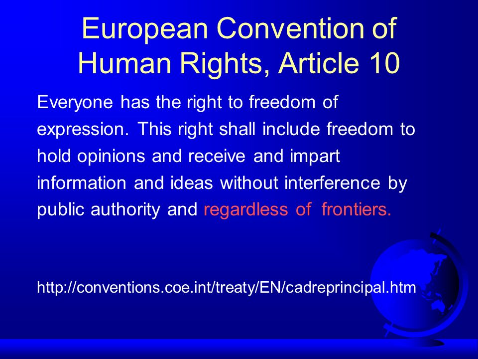 European Convention of Human Rights, Article 10 Everyone has the right to freedom of expression. This right shall include freedom to hold opinions and