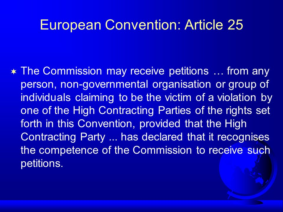 European Convention: Article 25 The Commission may receive petitions … from any person, non-governmental organisation or group of individuals claiming