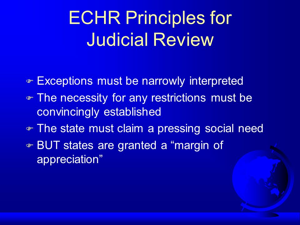 ECHR Principles for Judicial Review Exceptions must be narrowly interpreted The necessity for any restrictions must be convincingly established The state must claim a pressing social need BUT states are granted a margin of appreciation