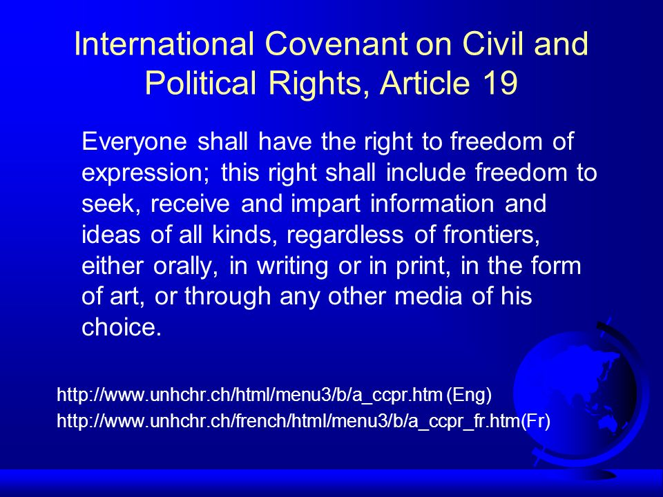 International Covenant on Civil and Political Rights, Article 19 Everyone shall have the right to freedom of expression; this right shall include freedom to seek, receive and impart information and ideas of all kinds, regardless of frontiers, either orally, in writing or in print, in the form of art, or through any other media of his choice.