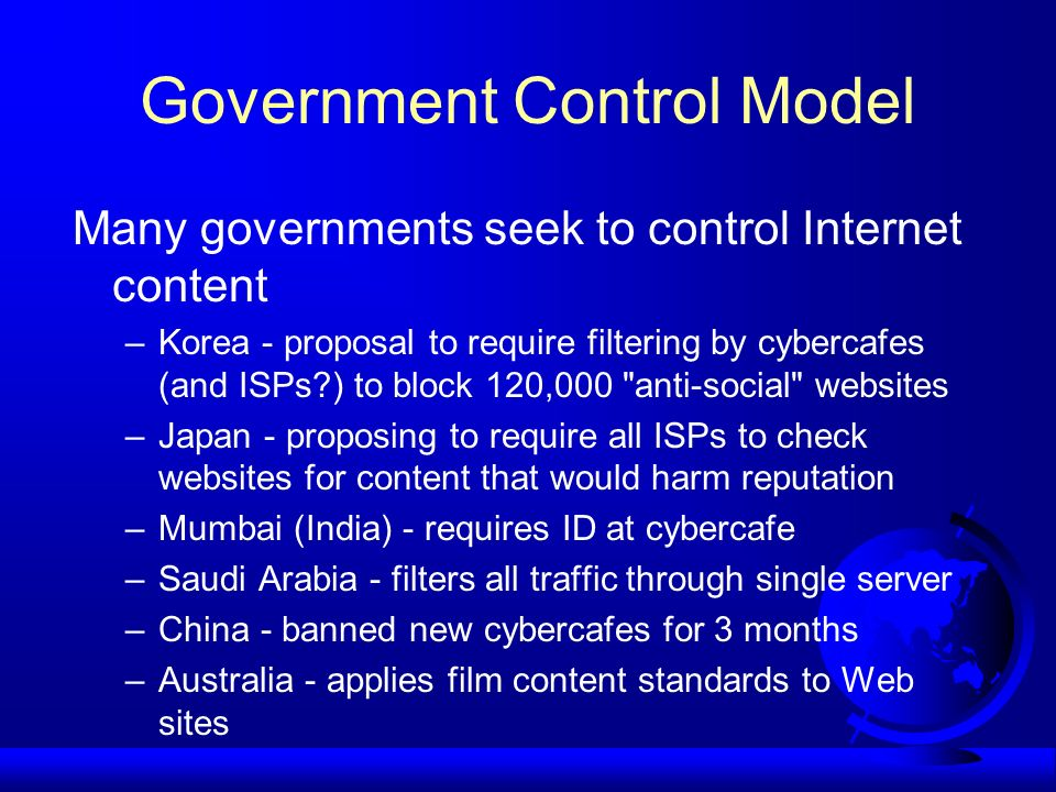 Government Control Model Many governments seek to control Internet content –Korea - proposal to require filtering by cybercafes (and ISPs?) to block 1