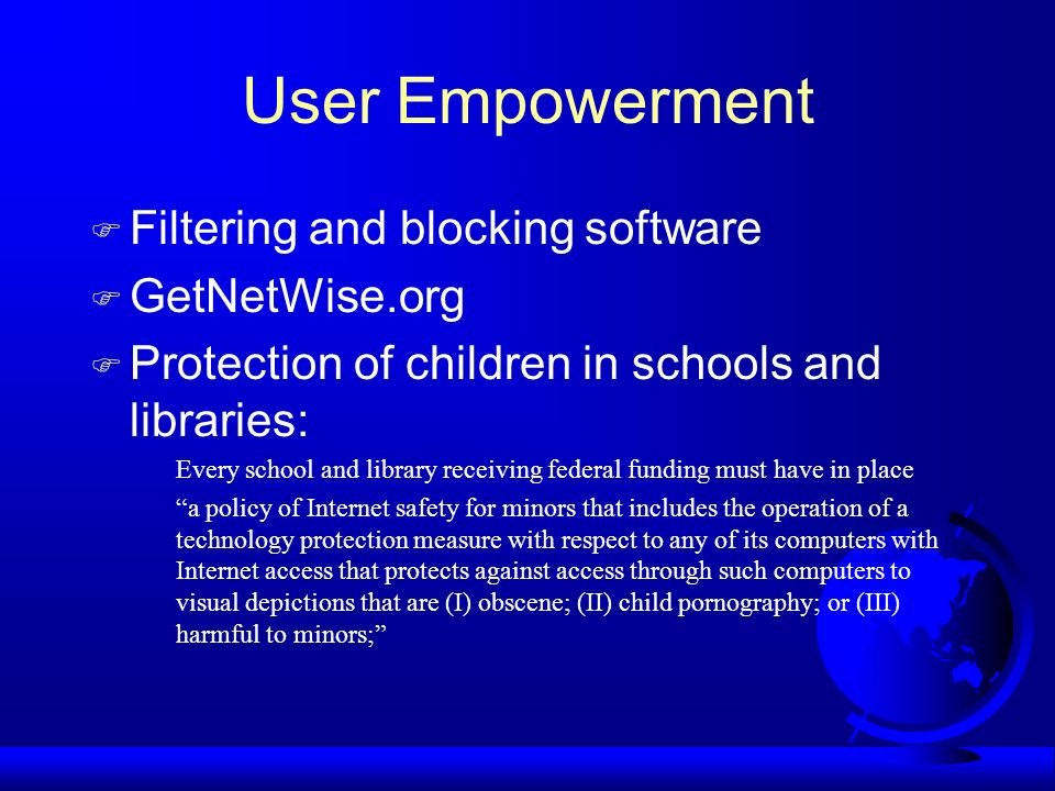 User Empowerment Filtering and blocking software GetNetWise.org Protection of children in schools and libraries: Every school and library receiving fe