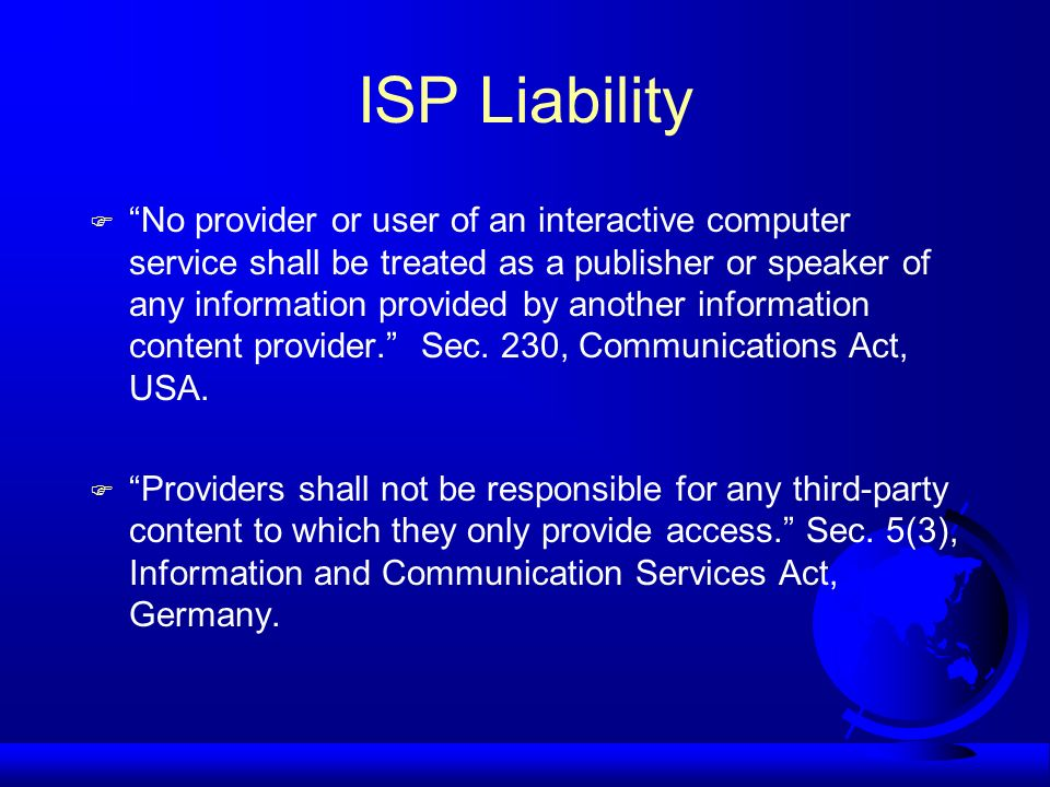 ISP Liability No provider or user of an interactive computer service shall be treated as a publisher or speaker of any information provided by another
