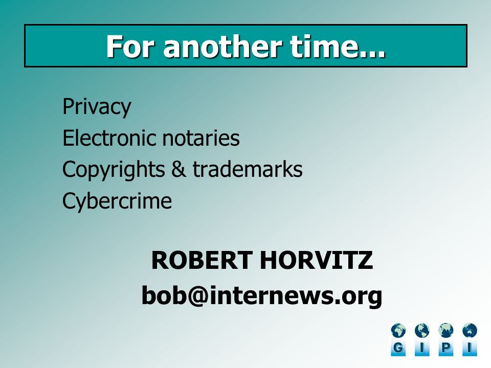 For another time... Privacy Electronic notaries Copyrights & trademarks Cybercrime ROBERT HORVITZ bob@internews.org