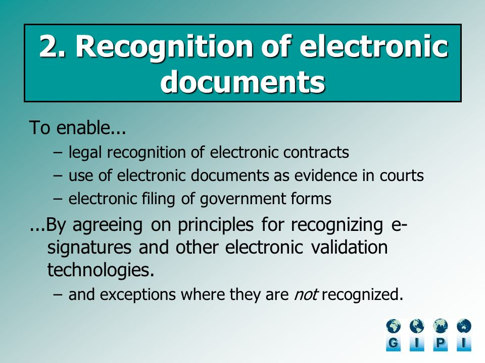 2. Recognition of electronic documents To enable... –legal recognition of electronic contracts –use of electronic documents as evidence in courts –ele