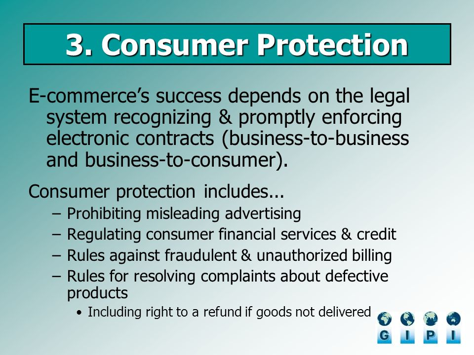 3. Consumer Protection E-commerces success depends on the legal system recognizing & promptly enforcing electronic contracts (business-to-business and