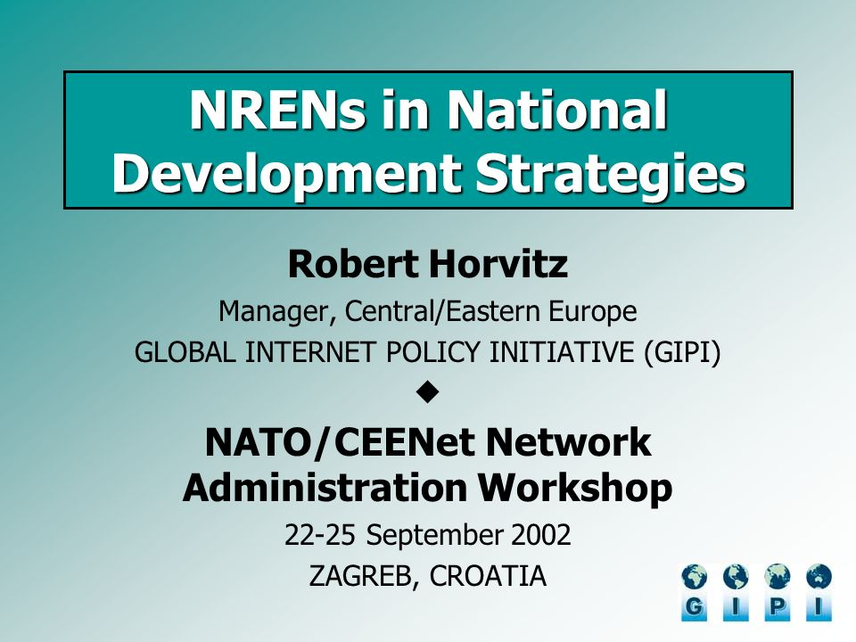 NRENs in National Development Strategies Robert Horvitz Manager, Central/Eastern Europe GLOBAL INTERNET POLICY INITIATIVE (GIPI) NATO/CEENet Network Administration Workshop 22-25 September 2002 ZAGREB, CROATIA