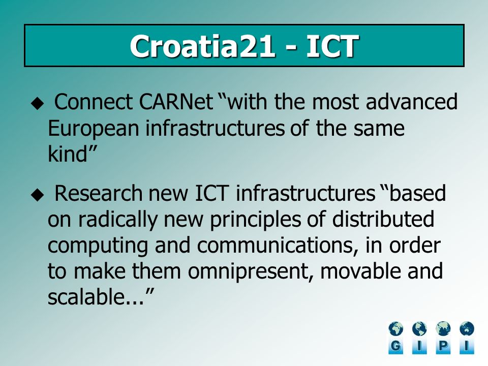 Croatia21 - ICT Connect CARNet with the most advanced European infrastructures of the same kind Research new ICT infrastructures based on radically new principles of distributed computing and communications, in order to make them omnipresent, movable and scalable...