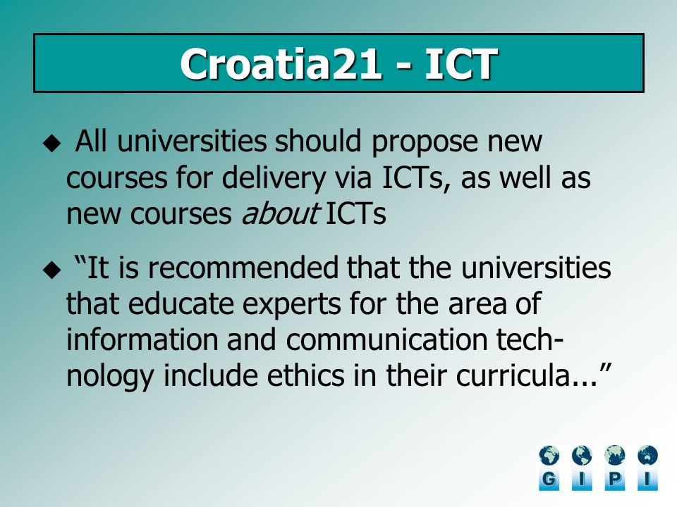 Croatia21 - ICT All universities should propose new courses for delivery via ICTs, as well as new courses about ICTs It is recommended that the univer